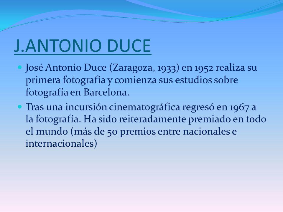 J.ANTONIO DUCE José Antonio Duce (Zaragoza, 1933) en 1952 realiza su primera fotografía y comienza sus estudios sobre fotografía en Barcelona. Tras un