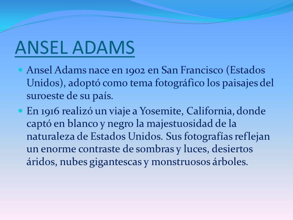 ANSEL ADAMS Ansel Adams nace en 1902 en San Francisco (Estados Unidos), adoptó como tema fotográfico los paisajes del suroeste de su país. En 1916 rea