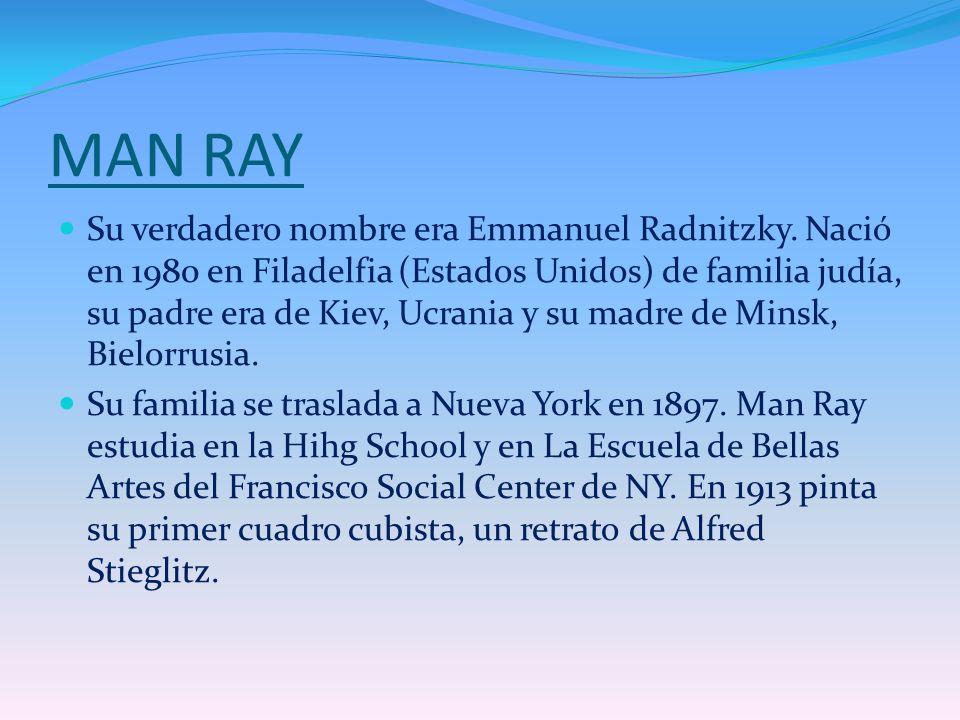 MAN RAY Su verdadero nombre era Emmanuel Radnitzky. Nació en 1980 en Filadelfia (Estados Unidos) de familia judía, su padre era de Kiev, Ucrania y su