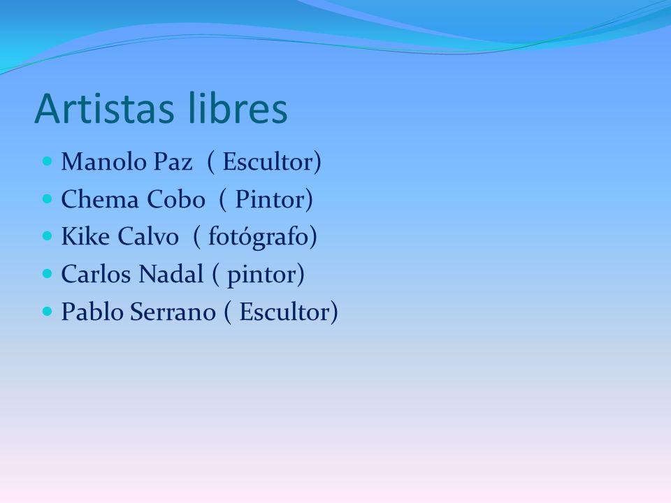 Artistas libres Manolo Paz ( Escultor) Chema Cobo ( Pintor) Kike Calvo ( fotógrafo) Carlos Nadal ( pintor) Pablo Serrano ( Escultor)