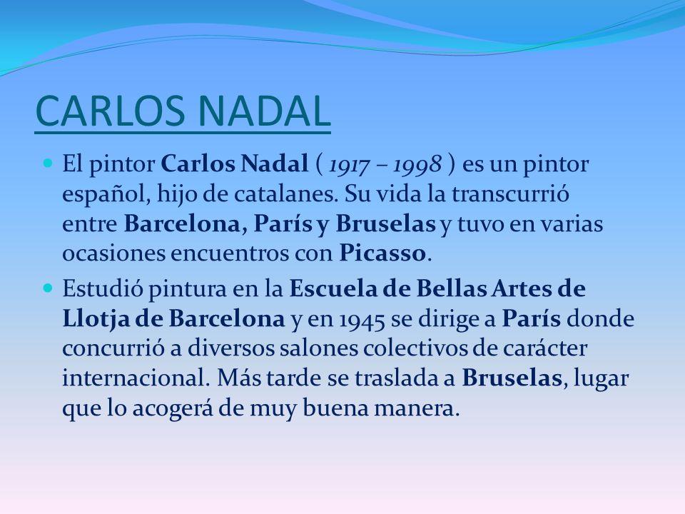 CARLOS NADAL El pintor Carlos Nadal ( 1917 – 1998 ) es un pintor español, hijo de catalanes. Su vida la transcurrió entre Barcelona, París y Bruselas