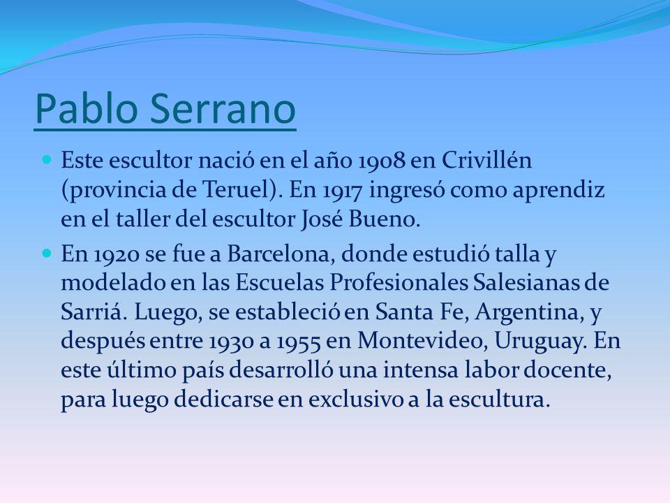 Pablo Serrano Este escultor nació en el año 1908 en Crivillén (provincia de Teruel). En 1917 ingresó como aprendiz en el taller del escultor José Buen