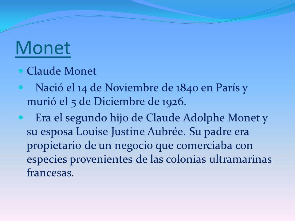 Monet Claude Monet Nació el 14 de Noviembre de 1840 en París y murió el 5 de Diciembre de 1926. Era el segundo hijo de Claude Adolphe Monet y su espos