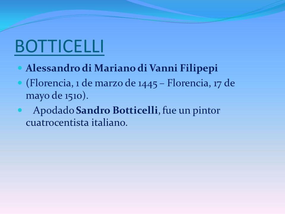 BOTTICELLI Alessandro di Mariano di Vanni Filipepi (Florencia, 1 de marzo de 1445 – Florencia, 17 de mayo de 1510). Apodado Sandro Botticelli, fue un
