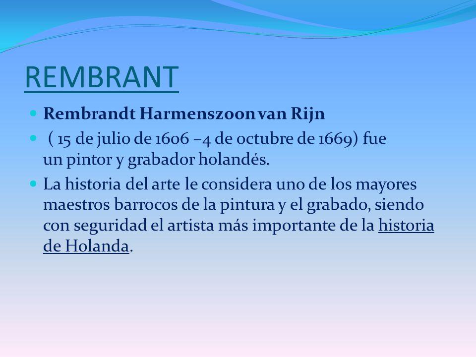 REMBRANT Rembrandt Harmenszoon van Rijn ( 15 de julio de 1606 –4 de octubre de 1669) fue un pintor y grabador holandés. La historia del arte le consid