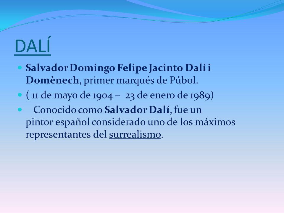 DALÍ Salvador Domingo Felipe Jacinto Dalí i Domènech, primer marqués de Púbol. ( 11 de mayo de 1904 – 23 de enero de 1989) Conocido como Salvador Dalí