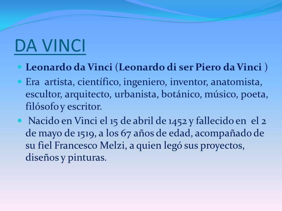 DA VINCI Leonardo da Vinci (Leonardo di ser Piero da Vinci ) Era artista, científico, ingeniero, inventor, anatomista, escultor, arquitecto, urbanista