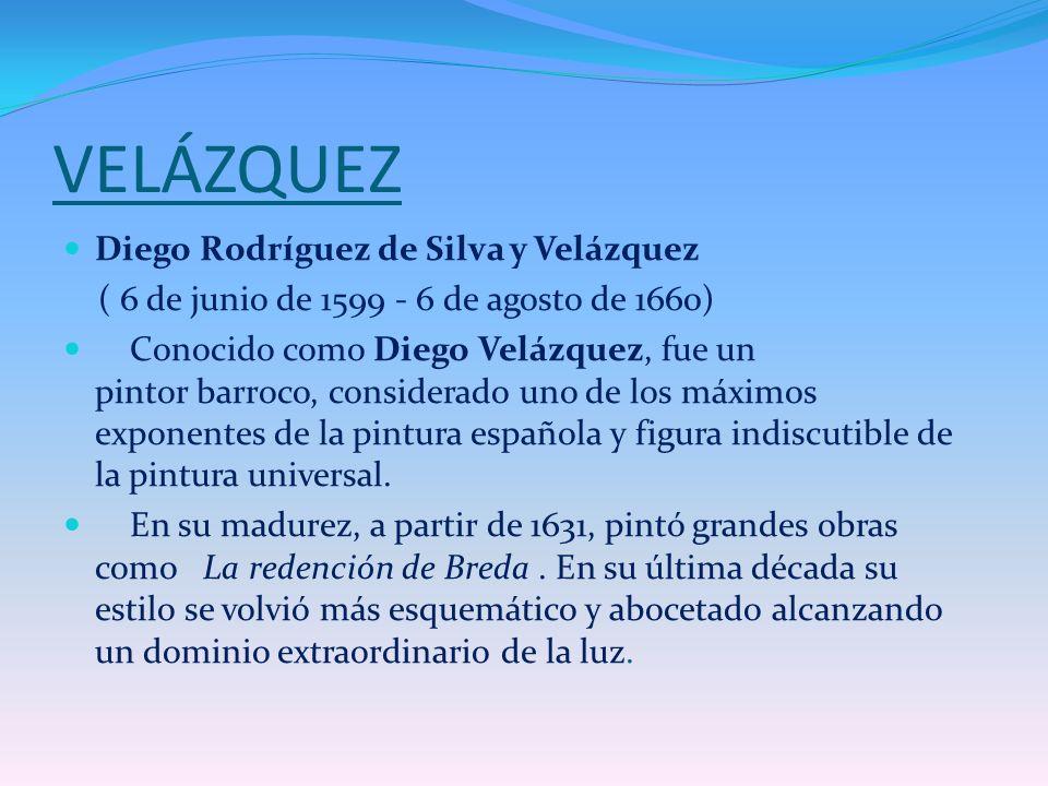 VELÁZQUEZ Diego Rodríguez de Silva y Velázquez ( 6 de junio de 1599 - 6 de agosto de 1660) Conocido como Diego Velázquez, fue un pintor barroco, consi
