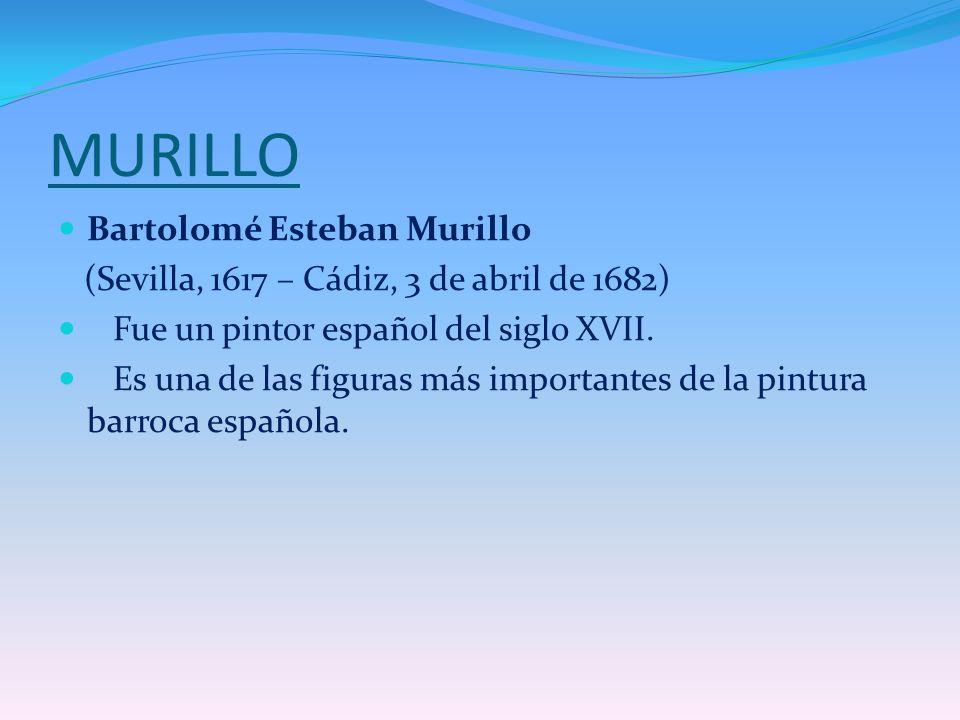 MURILLO Bartolomé Esteban Murillo (Sevilla, 1617 – Cádiz, 3 de abril de 1682) Fue un pintor español del siglo XVII. Es una de las figuras más importan
