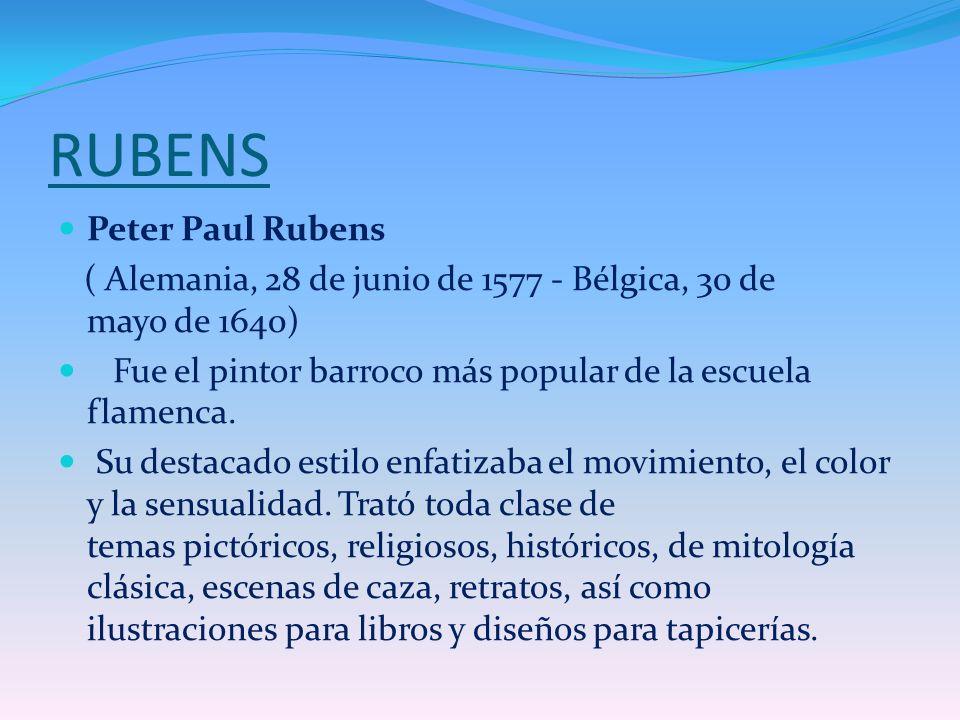 RUBENS Peter Paul Rubens ( Alemania, 28 de junio de 1577 - Bélgica, 30 de mayo de 1640) Fue el pintor barroco más popular de la escuela flamenca. Su d