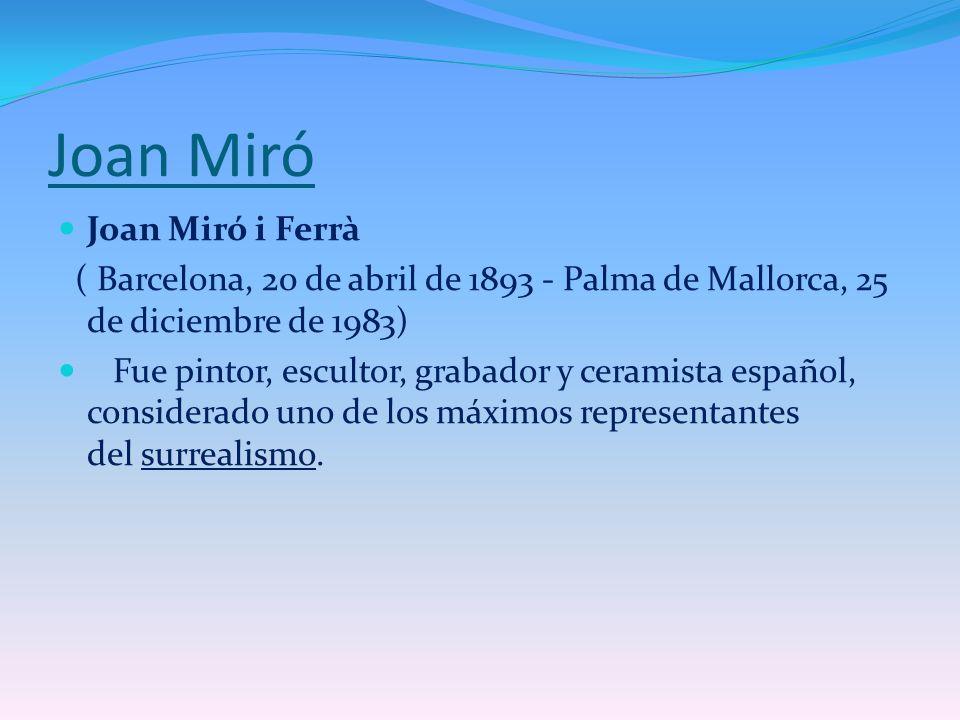 Joan Miró Joan Miró i Ferrà ( Barcelona, 20 de abril de 1893 - Palma de Mallorca, 25 de diciembre de 1983) Fue pintor, escultor, grabador y ceramista
