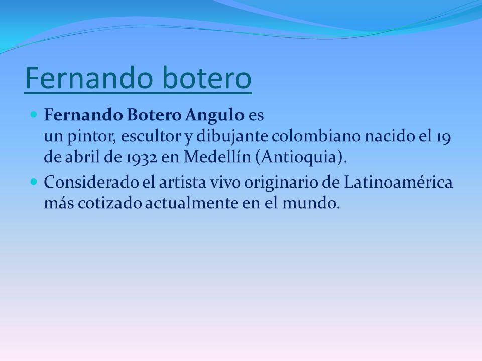 Fernando botero Fernando Botero Angulo es un pintor, escultor y dibujante colombiano nacido el 19 de abril de 1932 en Medellín (Antioquia). Considerad