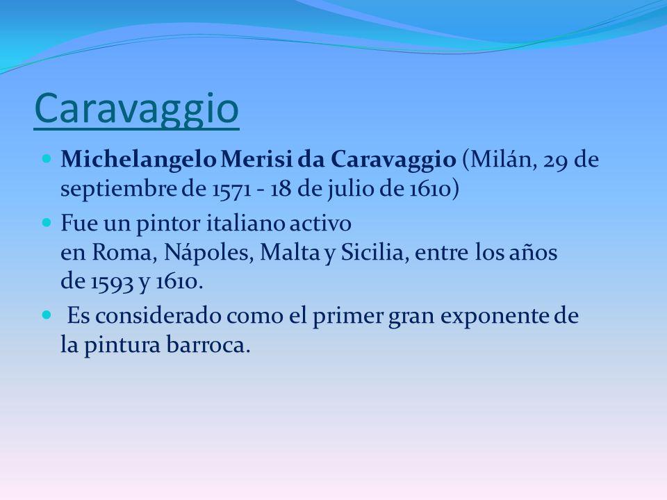 Caravaggio Michelangelo Merisi da Caravaggio (Milán, 29 de septiembre de 1571 - 18 de julio de 1610) Fue un pintor italiano activo en Roma, Nápoles, M