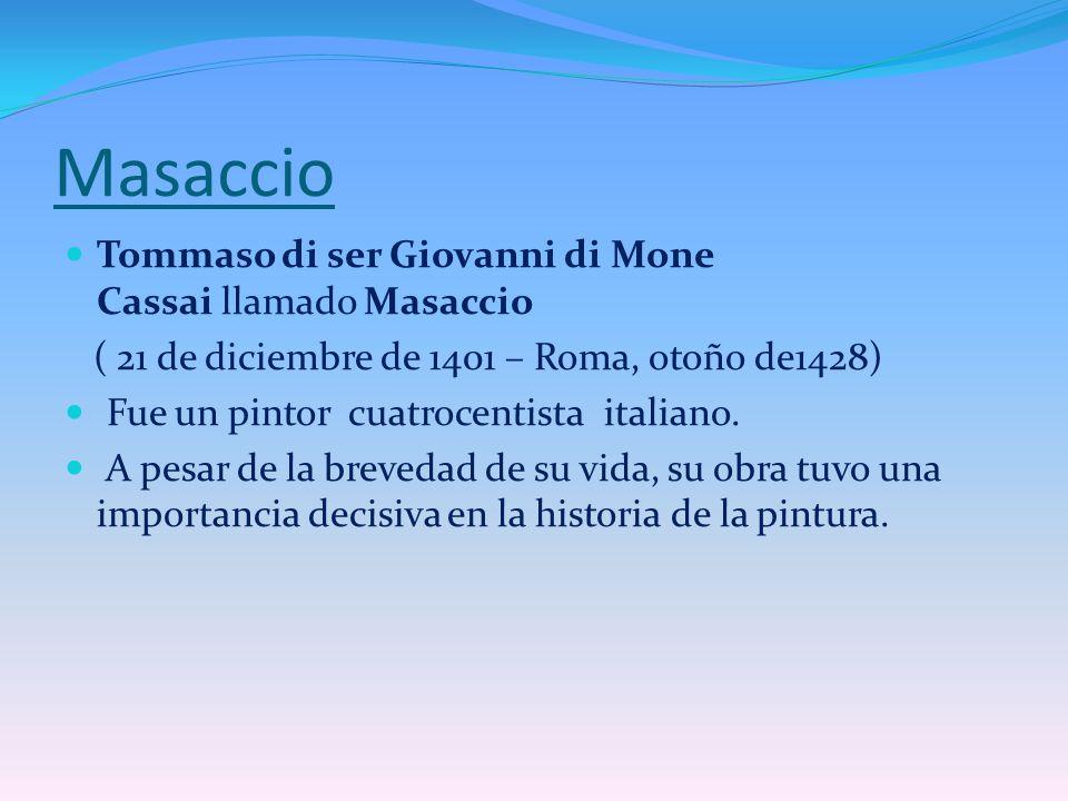 Masaccio Tommaso di ser Giovanni di Mone Cassai llamado Masaccio ( 21 de diciembre de 1401 – Roma, otoño de1428) Fue un pintor cuatrocentista italiano