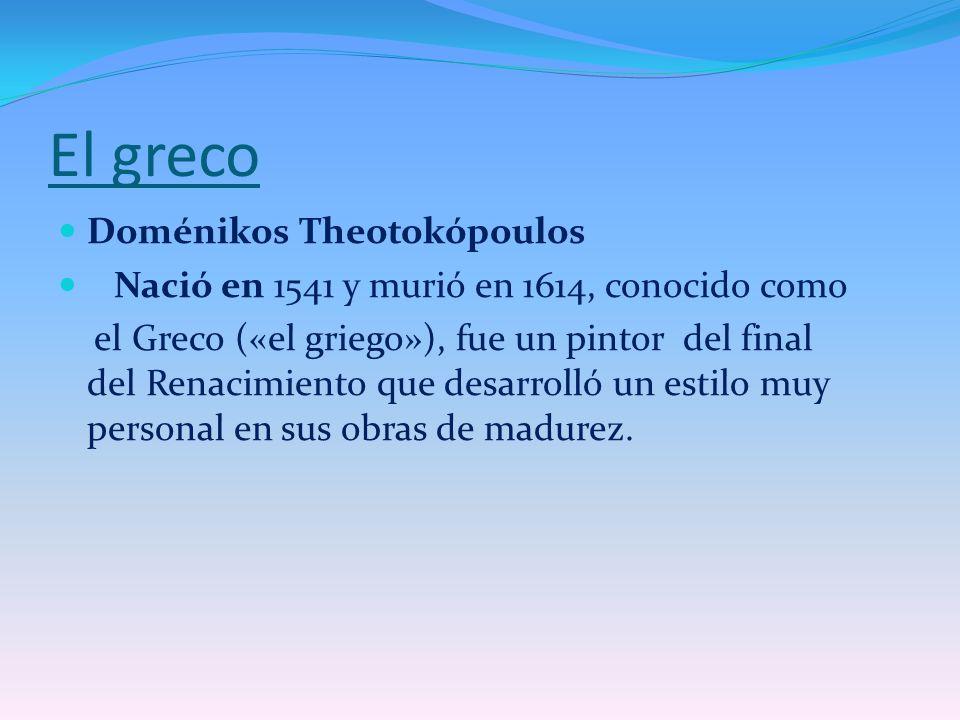 El greco Doménikos Theotokópoulos Nació en 1541 y murió en 1614, conocido como el Greco («el griego»), fue un pintor del final del Renacimiento que de