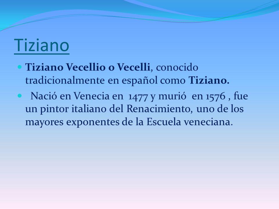 Tiziano Tiziano Vecellio o Vecelli, conocido tradicionalmente en español como Tiziano. Nació en Venecia en 1477 y murió en 1576, fue un pintor italian