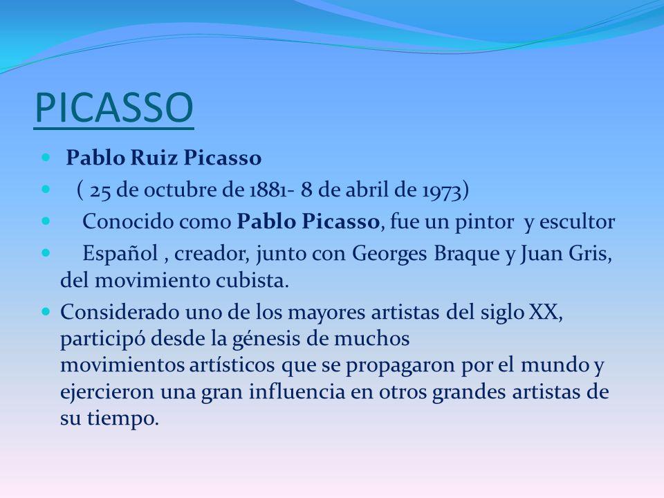PICASSO Pablo Ruiz Picasso ( 25 de octubre de 1881- 8 de abril de 1973) Conocido como Pablo Picasso, fue un pintor y escultor Español, creador, junto