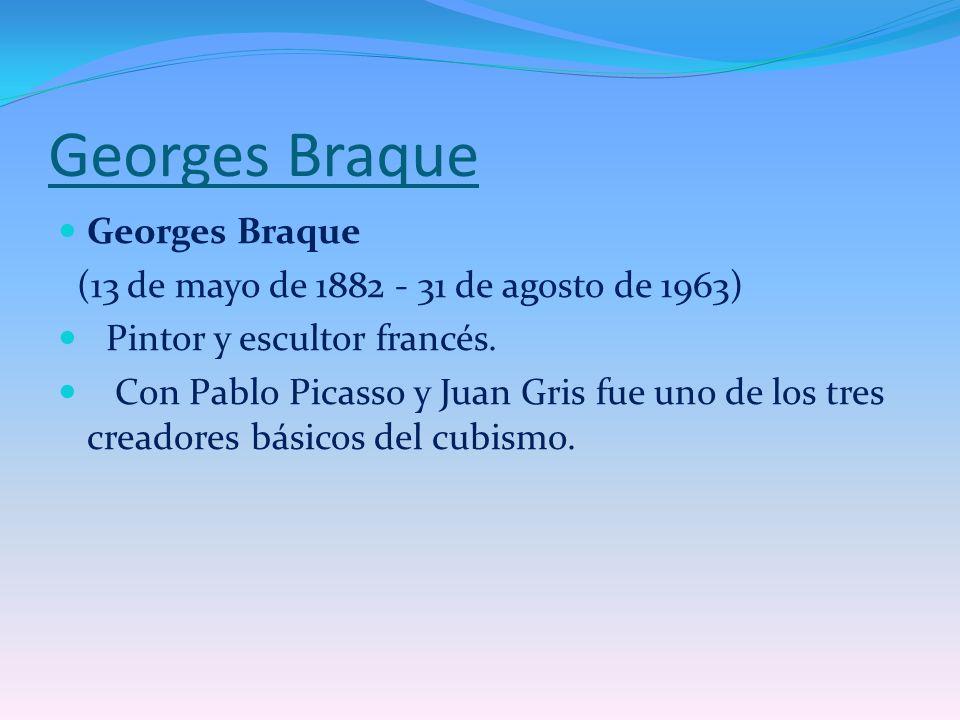 Georges Braque (13 de mayo de 1882 - 31 de agosto de 1963) Pintor y escultor francés. Con Pablo Picasso y Juan Gris fue uno de los tres creadores bási