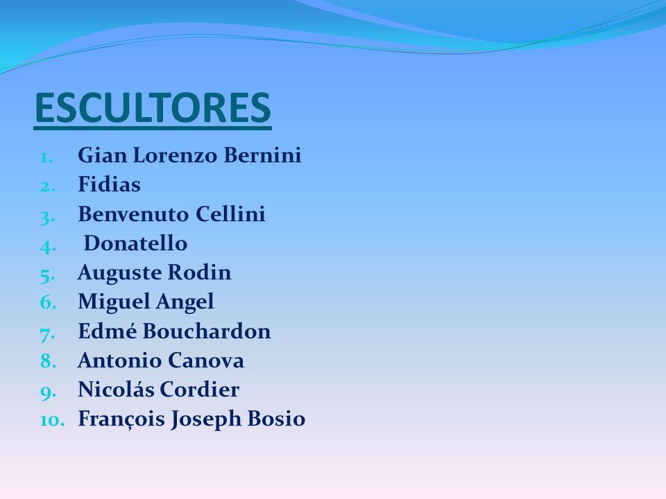 ESCULTORES 1. Gian Lorenzo Bernini 2. Fidias 3. Benvenuto Cellini 4. Donatello 5. Auguste Rodin 6. Miguel Angel 7. Edmé Bouchardon 8. Antonio Canova 9