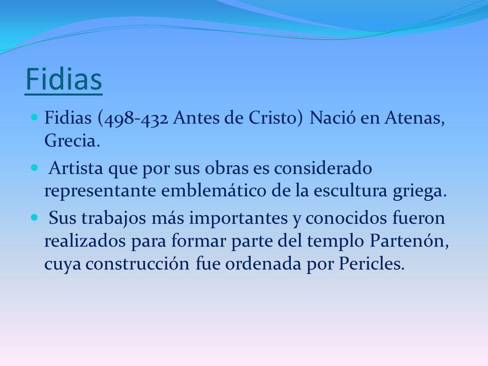Fidias Fidias (498-432 Antes de Cristo) Nació en Atenas, Grecia. Artista que por sus obras es considerado representante emblemático de la escultura gr
