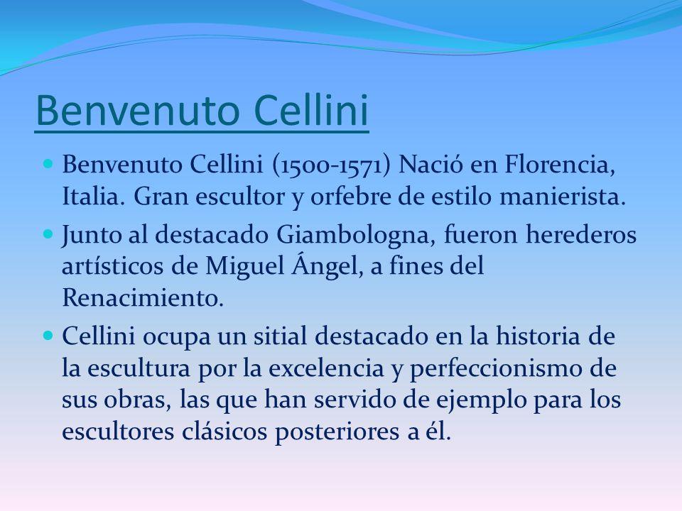 Benvenuto Cellini Benvenuto Cellini (1500-1571) Nació en Florencia, Italia. Gran escultor y orfebre de estilo manierista. Junto al destacado Giambolog