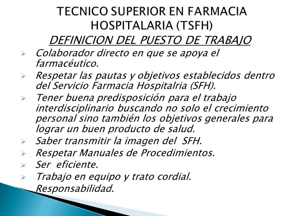 DEFINICION DEL PUESTO DE TRABAJO Colaborador directo en que se apoya el farmacéutico. Respetar las pautas y objetivos establecidos dentro del Servicio