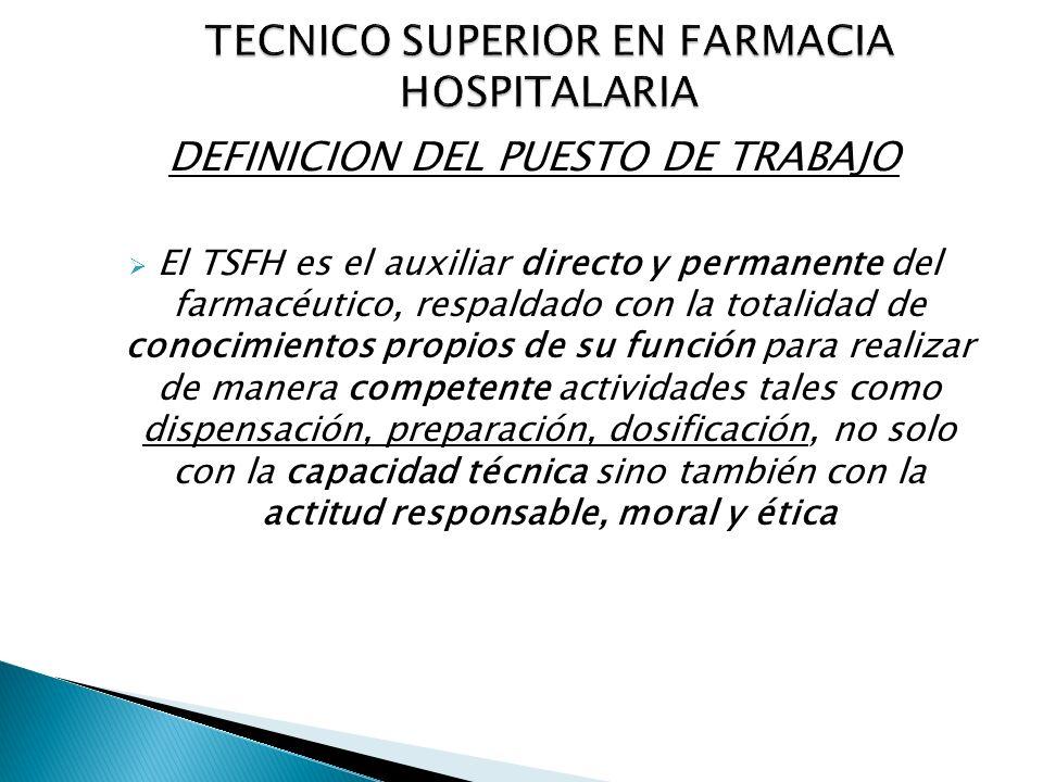 DEFINICION DEL PUESTO DE TRABAJO El TSFH es el auxiliar directo y permanente del farmacéutico, respaldado con la totalidad de conocimientos propios de