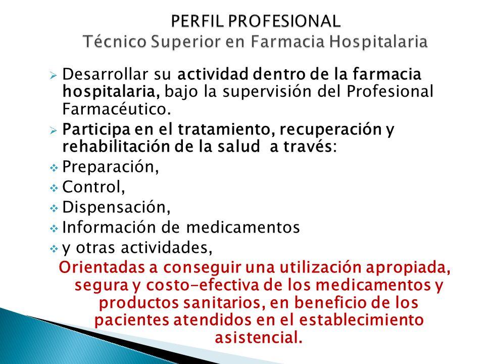 Desarrollar su actividad dentro de la farmacia hospitalaria, bajo la supervisión del Profesional Farmacéutico. Participa en el tratamiento, recuperaci