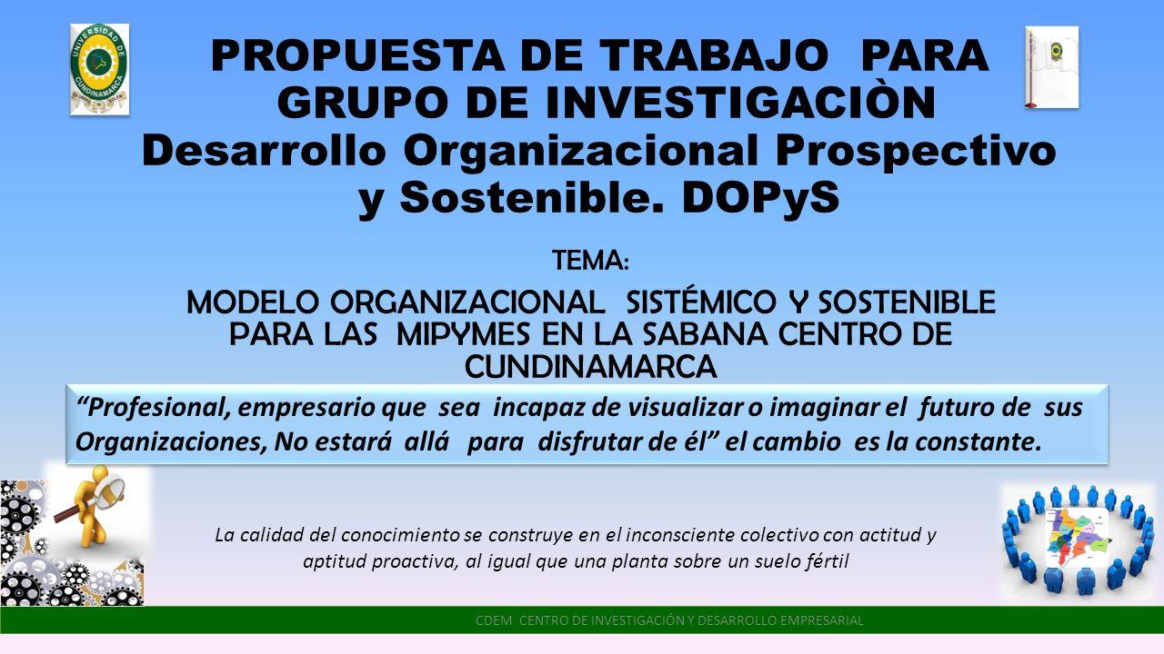 PROPUESTA DE TRABAJO PARA GRUPO DE INVESTIGACIÒN Desarrollo Organizacional Prospectivo y Sostenible. DOPyS TEMA: MODELO ORGANIZACIONAL SISTÉMICO Y SOS
