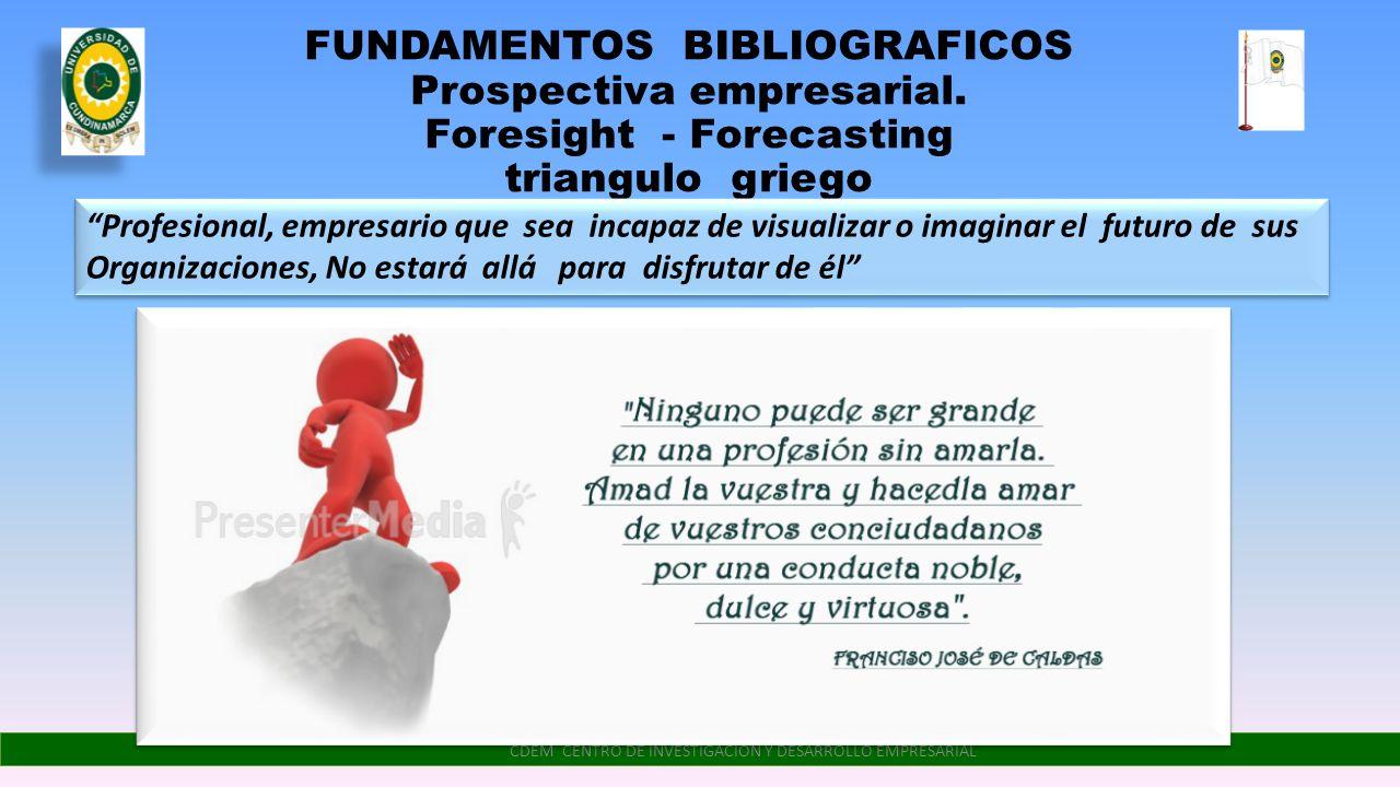FUNDAMENTOS BIBLIOGRAFICOS Prospectiva empresarial. Foresight - Forecasting triangulo griego CDEM CENTRO DE INVESTIGACIÓN Y DESARROLLO EMPRESARIAL Pro