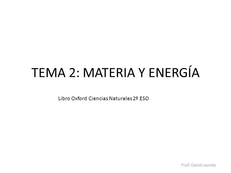TEMA 2: MATERIA Y ENERGÍA Prof: David Leunda Libro Oxford Ciencias Naturales 2º ESO