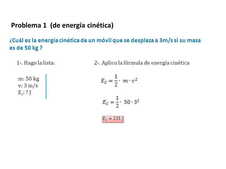 ¿ Cuál es la energía cinética de un móvil que se desplaza a 3m/s si su masa es de 50 kg ? Problema 1 (de energía cinética) 2-. Aplico la fórmula de en