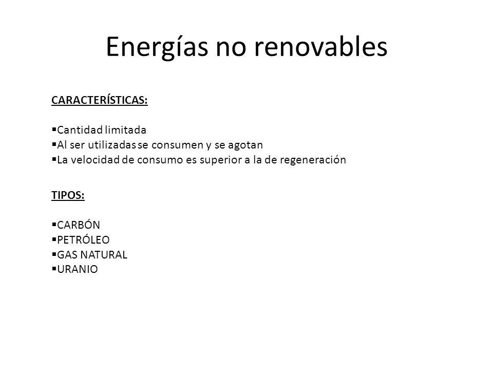 Energías no renovables CARACTERÍSTICAS: Cantidad limitada Al ser utilizadas se consumen y se agotan La velocidad de consumo es superior a la de regene