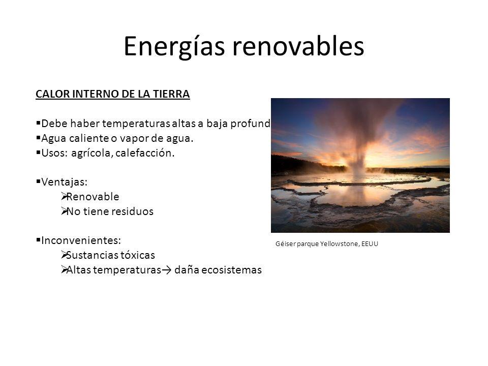 Energías renovables CALOR INTERNO DE LA TIERRA Debe haber temperaturas altas a baja profundidad. Agua caliente o vapor de agua. Usos: agrícola, calefa