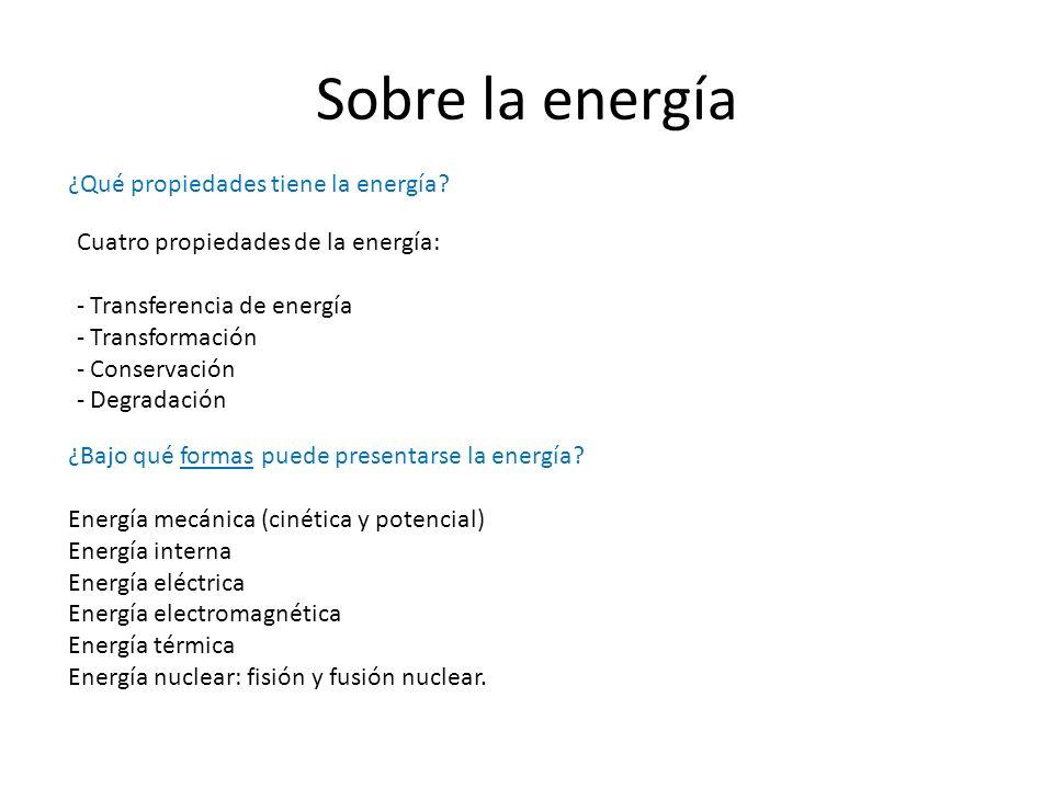 Sobre la energía ¿Qué propiedades tiene la energía? Cuatro propiedades de la energía: - Transferencia de energía - Transformación - Conservación - Deg