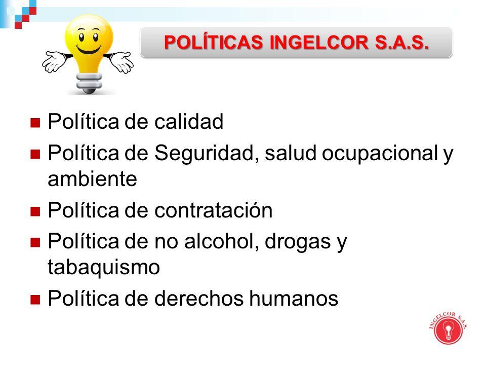 Política de calidad Política de Seguridad, salud ocupacional y ambiente Política de contratación Política de no alcohol, drogas y tabaquismo Política de derechos humanos POLÍTICAS INGELCOR S.A.S.