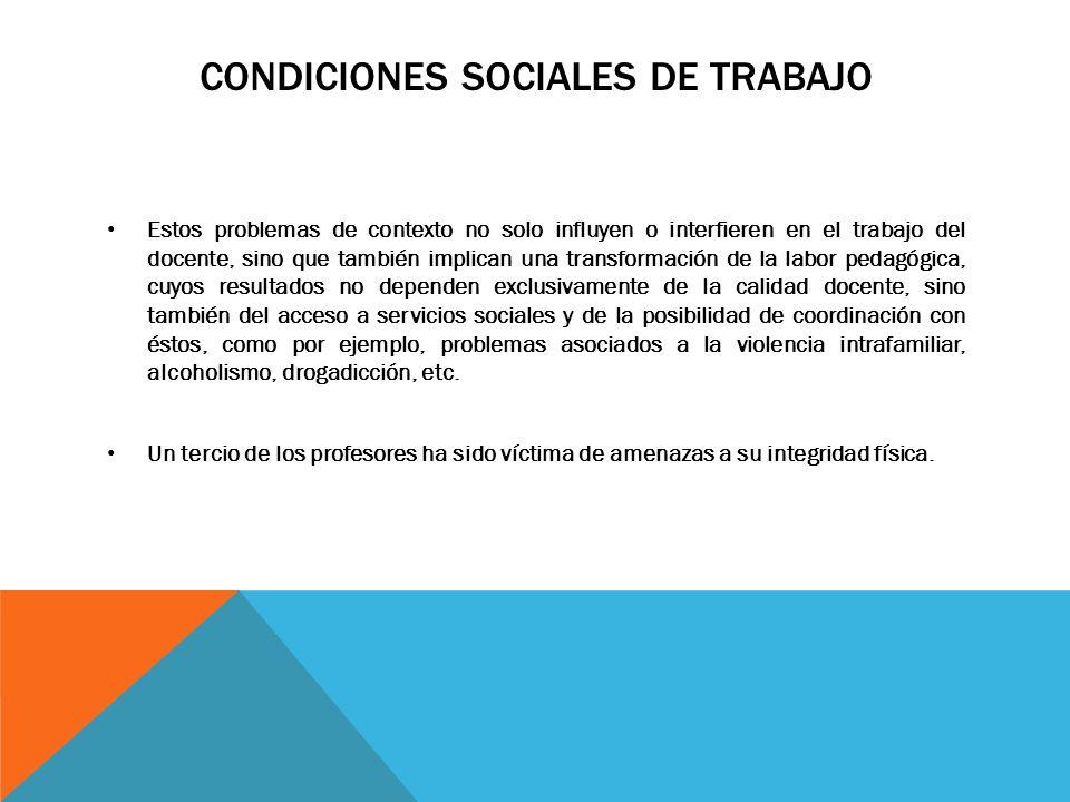 CONDICIONES SOCIALES DE TRABAJO Estos problemas de contexto no solo influyen o interfieren en el trabajo del docente, sino que también implican una tr