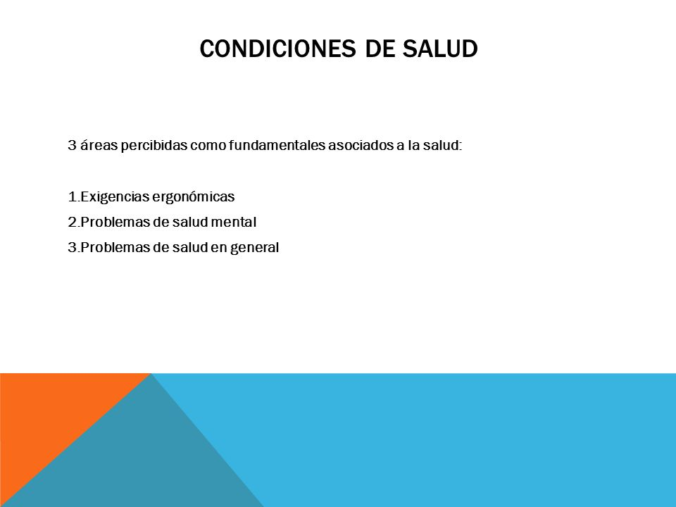 CONDICIONES DE SALUD 3 áreas percibidas como fundamentales asociados a la salud: 1.Exigencias ergonómicas 2.Problemas de salud mental 3.Problemas de s