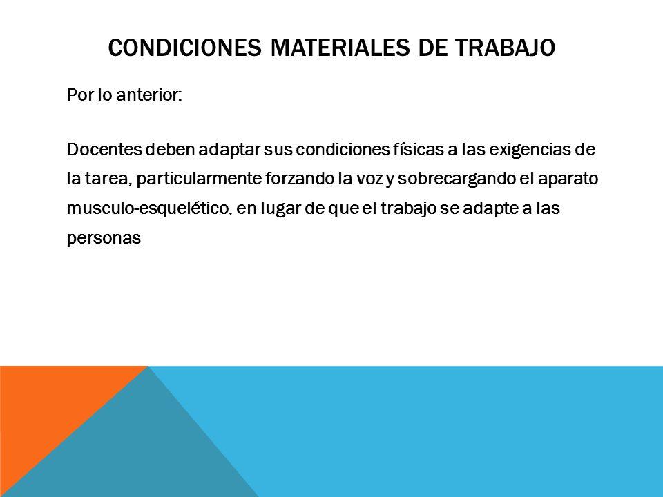 CONDICIONES MATERIALES DE TRABAJO Por lo anterior: Docentes deben adaptar sus condiciones físicas a las exigencias de la tarea, particularmente forzan