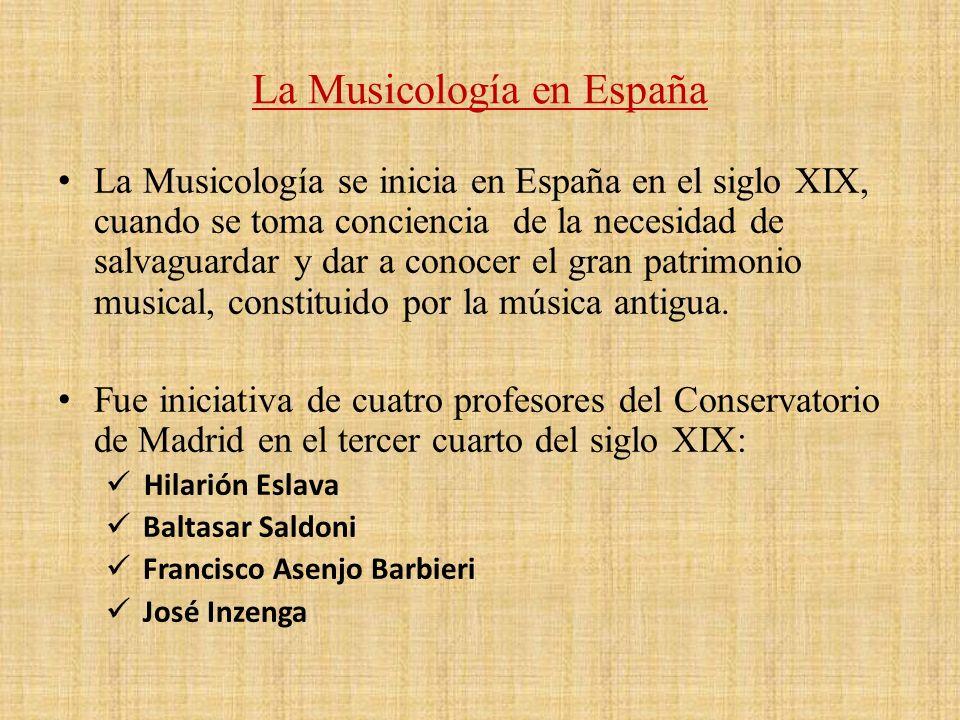 La Musicología en España La Musicología se inicia en España en el siglo XIX, cuando se toma conciencia de la necesidad de salvaguardar y dar a conocer