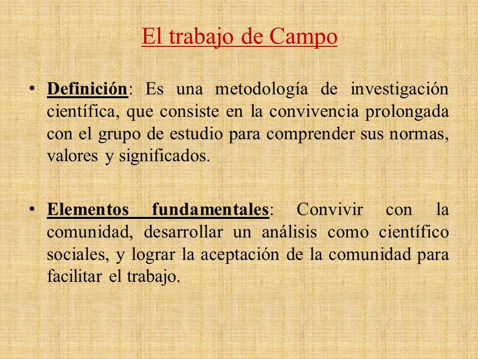 El trabajo de Campo Definición: Es una metodología de investigación científica, que consiste en la convivencia prolongada con el grupo de estudio para