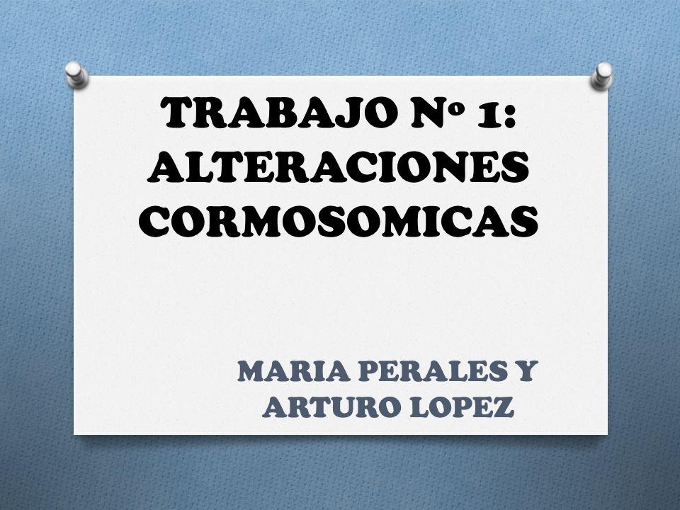 TRABAJO Nº 1: ALTERACIONES CORMOSOMICAS MARIA PERALES Y ARTURO LOPEZ