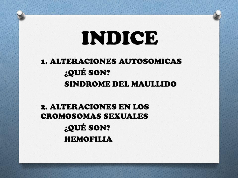 INDICE 1. ALTERACIONES AUTOSOMICAS ¿QUÉ SON? SINDROME DEL MAULLIDO 2. ALTERACIONES EN LOS CROMOSOMAS SEXUALES ¿QUÉ SON? HEMOFILIA
