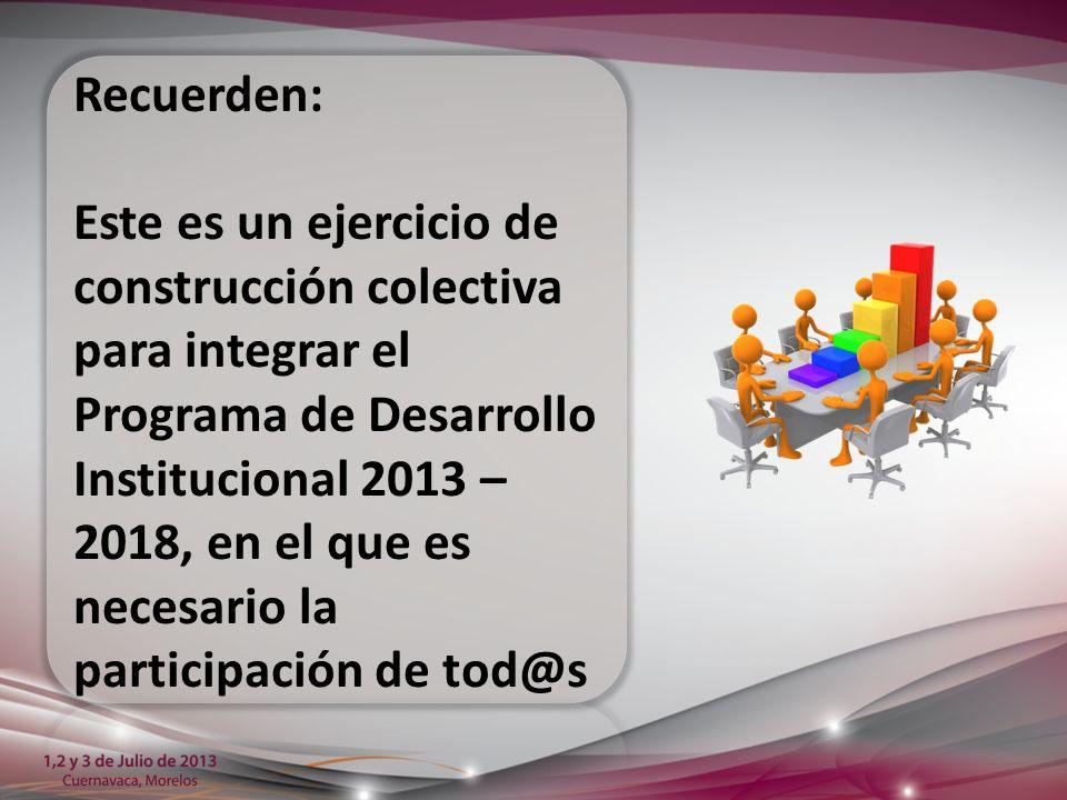Recuerden: Este es un ejercicio de construcción colectiva para integrar el Programa de Desarrollo Institucional 2013 – 2018, en el que es necesario la participación de tod@s