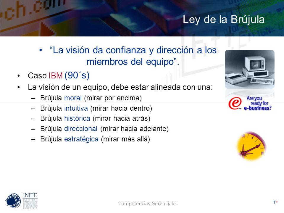 Competencias Gerenciales Ley de la Brújula La visión da confianza y dirección a los miembros del equipo. Caso IBM (90´s) La visión de un equipo, debe