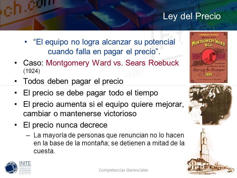 Competencias Gerenciales Ley del Precio El equipo no logra alcanzar su potencial cuando falla en pagar el precio. Caso: Montgomery Ward vs. Sears Roeb