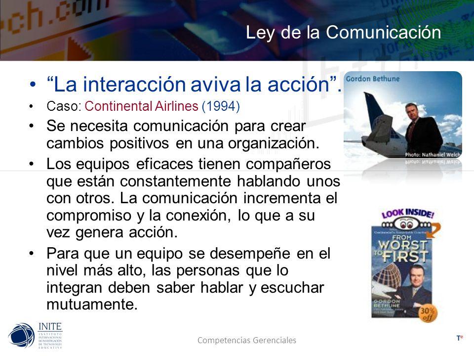 Competencias Gerenciales Ley de la Comunicación La interacción aviva la acción. Caso: Continental Airlines (1994) Se necesita comunicación para crear
