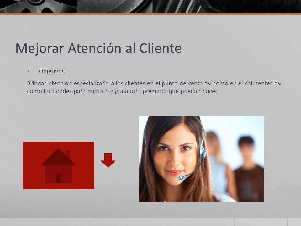 Mejorar Atención al Cliente Objetivos Brindar atención especializada a los clientes en el punto de venta así como en el call center así como facilidad