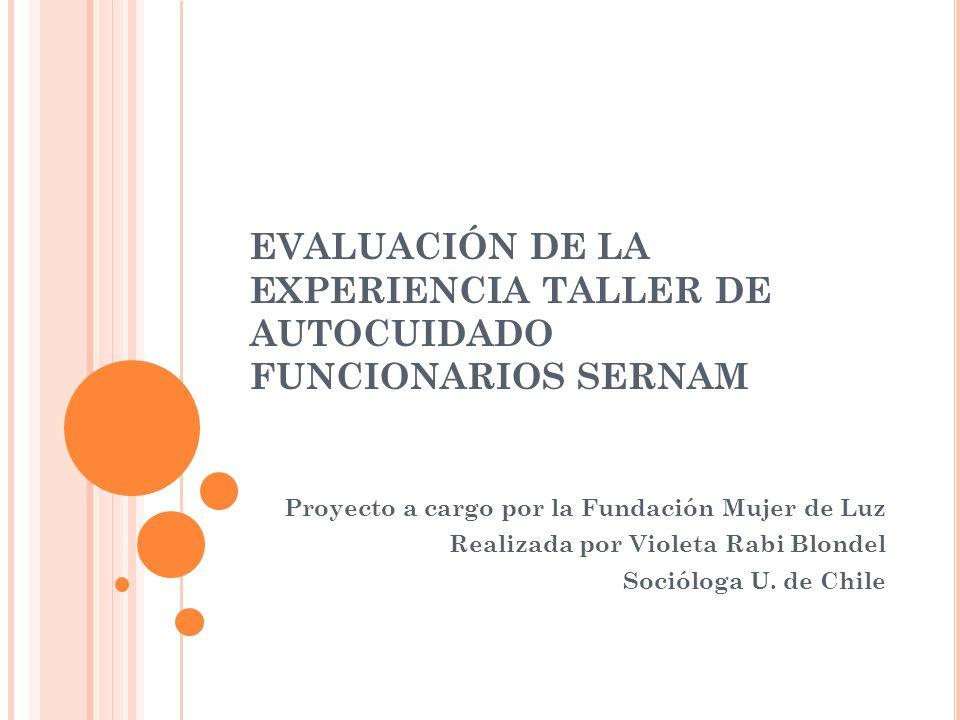 EVALUACIÓN DE LA EXPERIENCIA TALLER DE AUTOCUIDADO FUNCIONARIOS SERNAM Proyecto a cargo por la Fundación Mujer de Luz Realizada por Violeta Rabi Blondel Socióloga U.