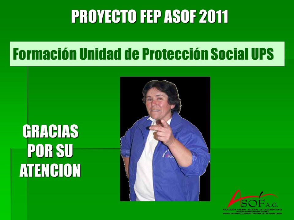 Formación Unidad de Protección Social UPS PROYECTO FEP ASOF 2011 GRACIAS POR SU ATENCION
